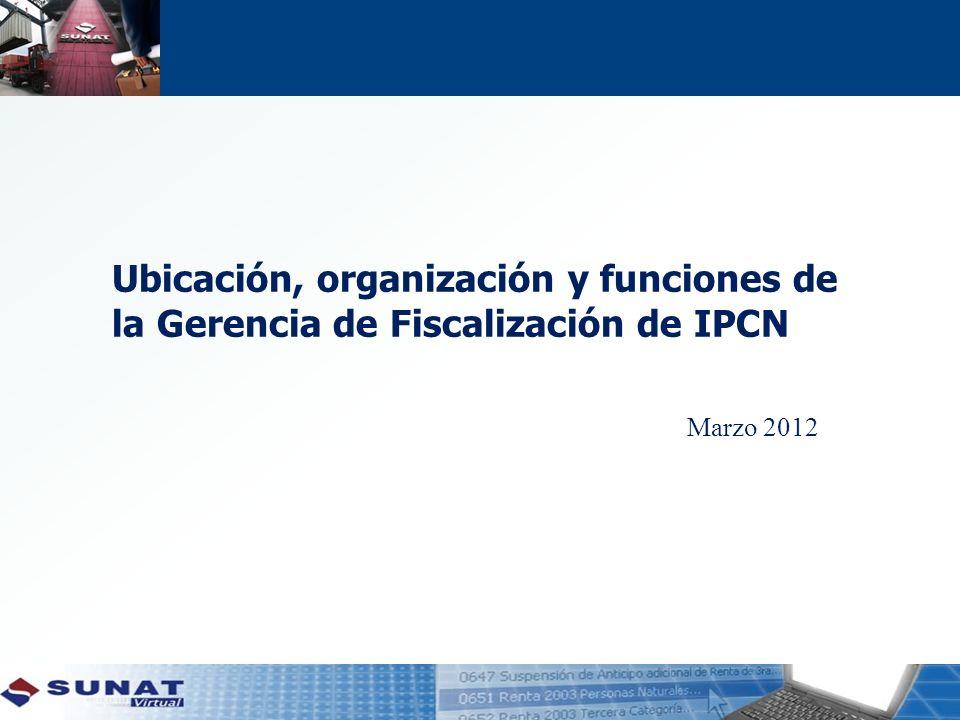 Ubicación, organización y funciones de la Gerencia de Fiscalización de IPCN Marzo 2012