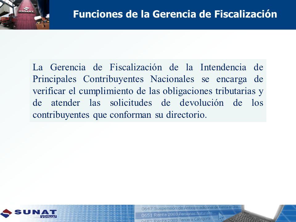 Funciones de la Gerencia de Fiscalización La Gerencia de Fiscalización de la Intendencia de Principales Contribuyentes Nacionales se encarga de verificar el cumplimiento de las obligaciones tributarias y de atender las solicitudes de devolución de los contribuyentes que conforman su directorio.