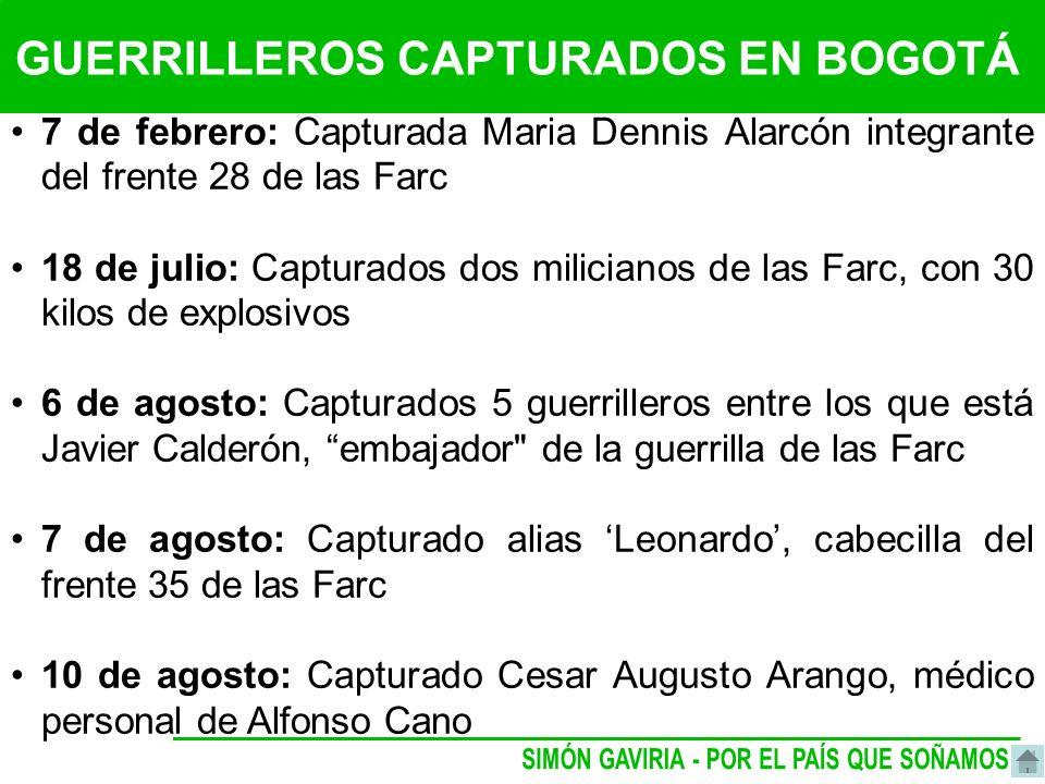 GUERRILLEROS CAPTURADOS EN BOGOTÁ 7 de febrero: Capturada Maria Dennis Alarcón integrante del frente 28 de las Farc 18 de julio: Capturados dos milicianos de las Farc, con 30 kilos de explosivos 6 de agosto: Capturados 5 guerrilleros entre los que está Javier Calderón, embajador de la guerrilla de las Farc 7 de agosto: Capturado alias Leonardo, cabecilla del frente 35 de las Farc 10 de agosto: Capturado Cesar Augusto Arango, médico personal de Alfonso Cano