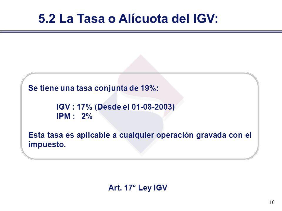 5.2 La Tasa o Alícuota del IGV: Se tiene una tasa conjunta de 19%: IGV : 17% (Desde el 01-08-2003) IPM : 2% Esta tasa es aplicable a cualquier operaci