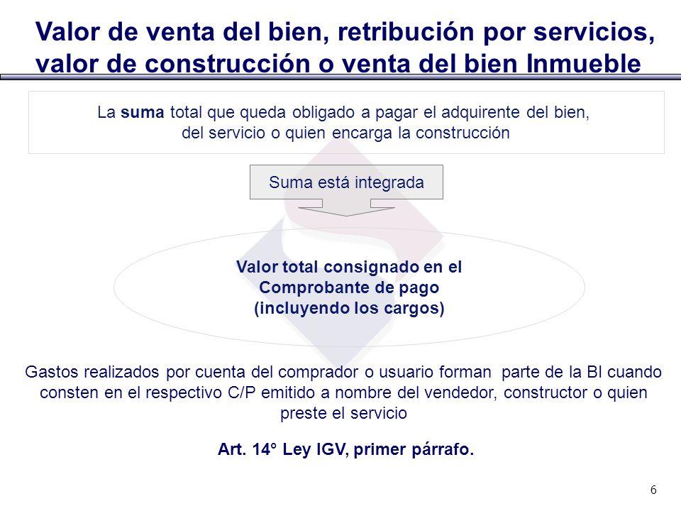 Valor de venta del bien, retribución por servicios, valor de construcción o venta del bien Inmueble Art. 14° Ley IGV, primer párrafo. 6 Valor total co
