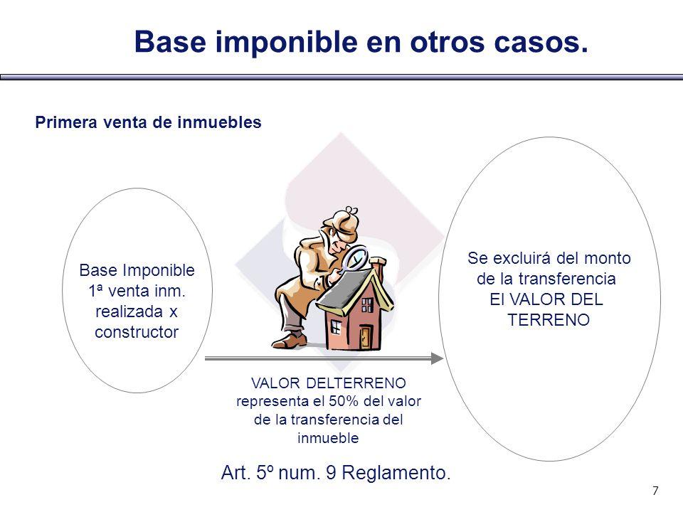 7 Base Imponible 1ª venta inm. realizada x constructor Se excluirá del monto de la transferencia El VALOR DEL TERRENO Base imponible en otros casos. V
