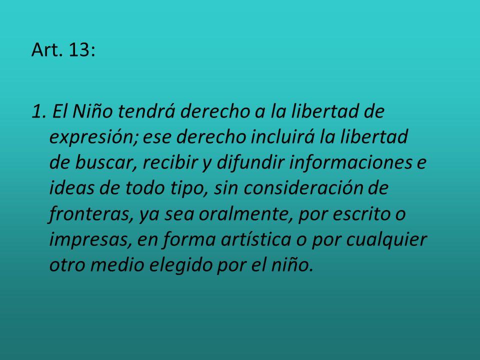 Art. 13: 1. El Niño tendrá derecho a la libertad de expresión; ese derecho incluirá la libertad de buscar, recibir y difundir informaciones e ideas de