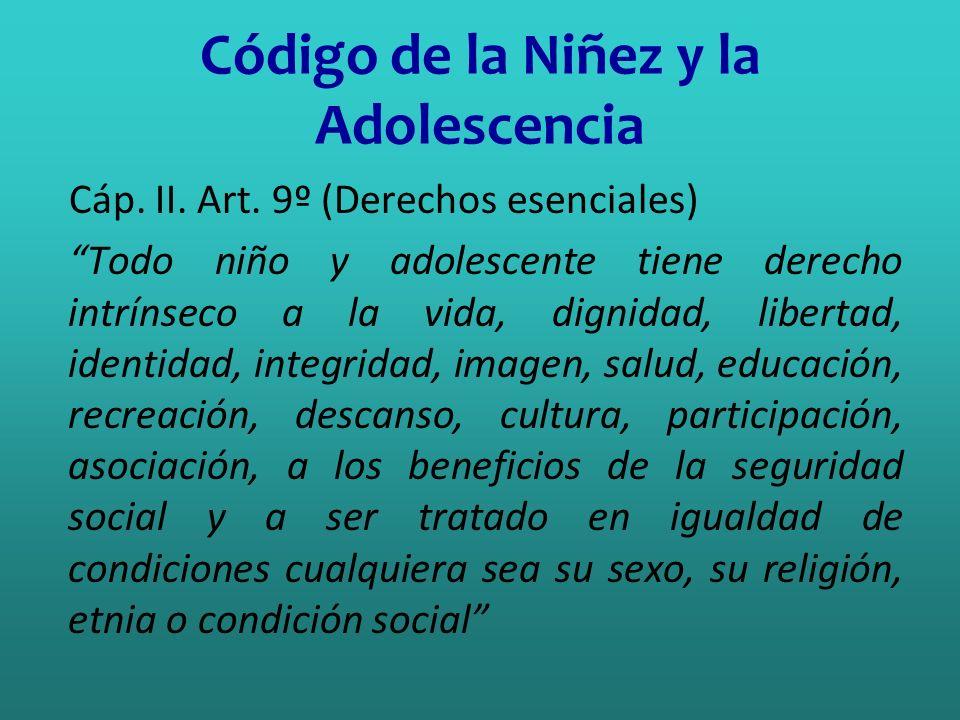 Código de la Niñez y la Adolescencia Cáp. II. Art. 9º (Derechos esenciales) Todo niño y adolescente tiene derecho intrínseco a la vida, dignidad, libe