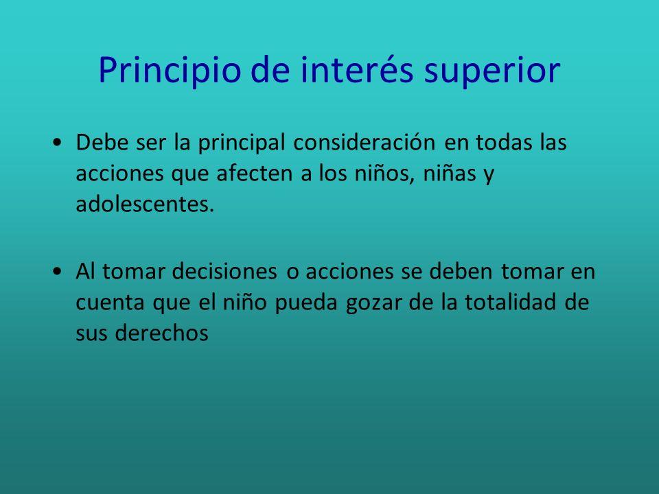 Principio de interés superior Debe ser la principal consideración en todas las acciones que afecten a los niños, niñas y adolescentes. Al tomar decisi