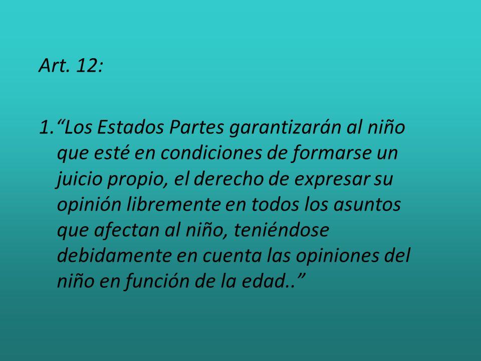 Art. 12: 1.Los Estados Partes garantizarán al niño que esté en condiciones de formarse un juicio propio, el derecho de expresar su opinión libremente