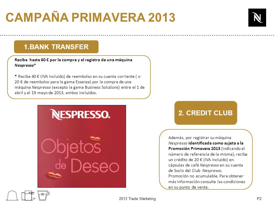 P2 CAMPAÑA PRIMAVERA 2013 1.BANK TRANSFER 2. CREDIT CLUB 2013 Trade Marketing Reciba hasta 60 por la compra y el registro de una máquina Nespresso* *