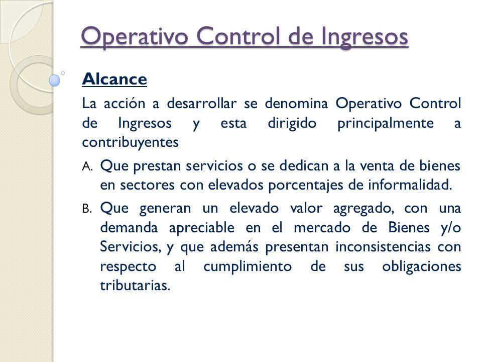 Operativo Control de Ingresos Definiciones Control de Ingresos Acción de fiscalización que ejecuta la SUNAT en aplicación de la facultad establecida en el código tributario y que la autoriza a efectuar el control de los ingresos que obtienen los contribuyentes.