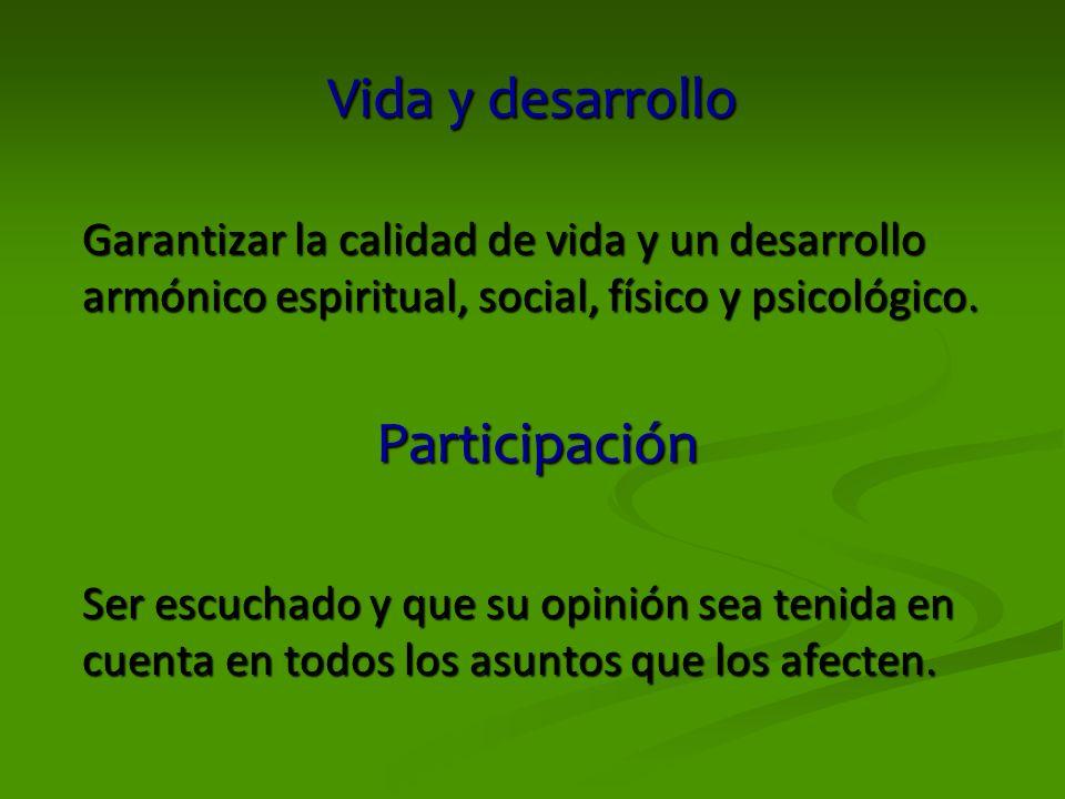 Vida y desarrollo Garantizar la calidad de vida y un desarrollo armónico espiritual, social, físico y psicológico. Participación Ser escuchado y que s
