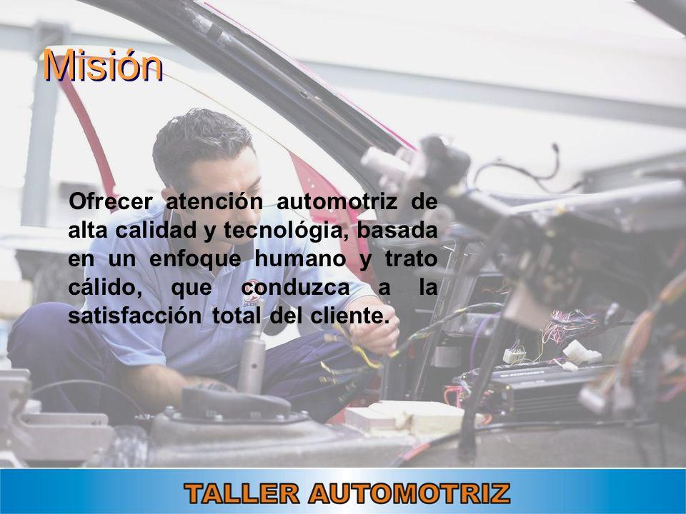 Misión Ofrecer atención automotriz de alta calidad y tecnológia, basada en un enfoque humano y trato cálido, que conduzca a la satisfacción total del