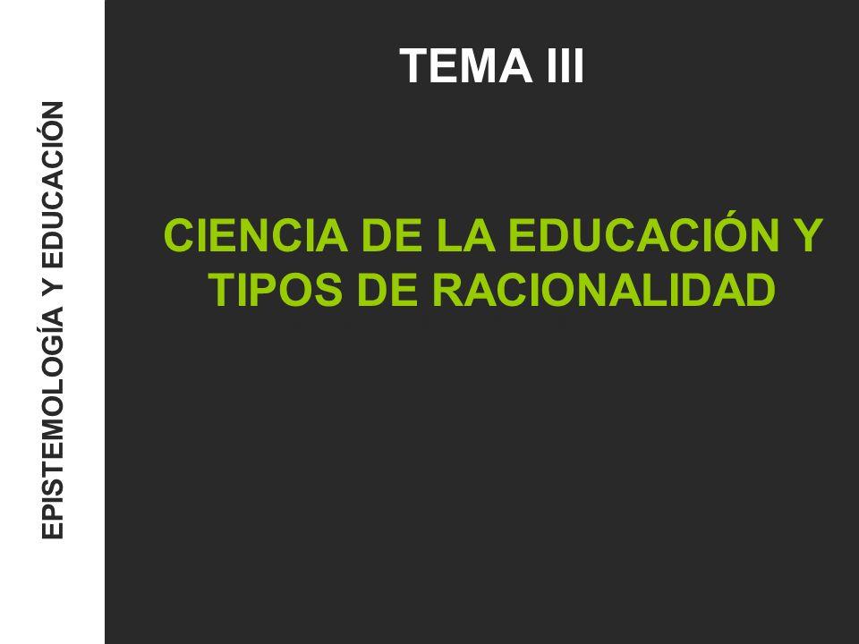 TEMA III: Ciencia de la educación y tipos de racionalidad EPISTEMOLOGÍA Y EDUCACIÓN …Una concepción amplia de conocimiento racional como sinónimo de saber o creencia verdadera debidamente justificada, referido al qué, cuándo, cómo, por qué y para qué de una acción…58) …El conocimiento pedagógico implica una modalidad particular de saber: el saber pedagógico que incluye como contenido proposicional un saber para qué, por qué,cómo, cuándo y dónde actuar… (58)