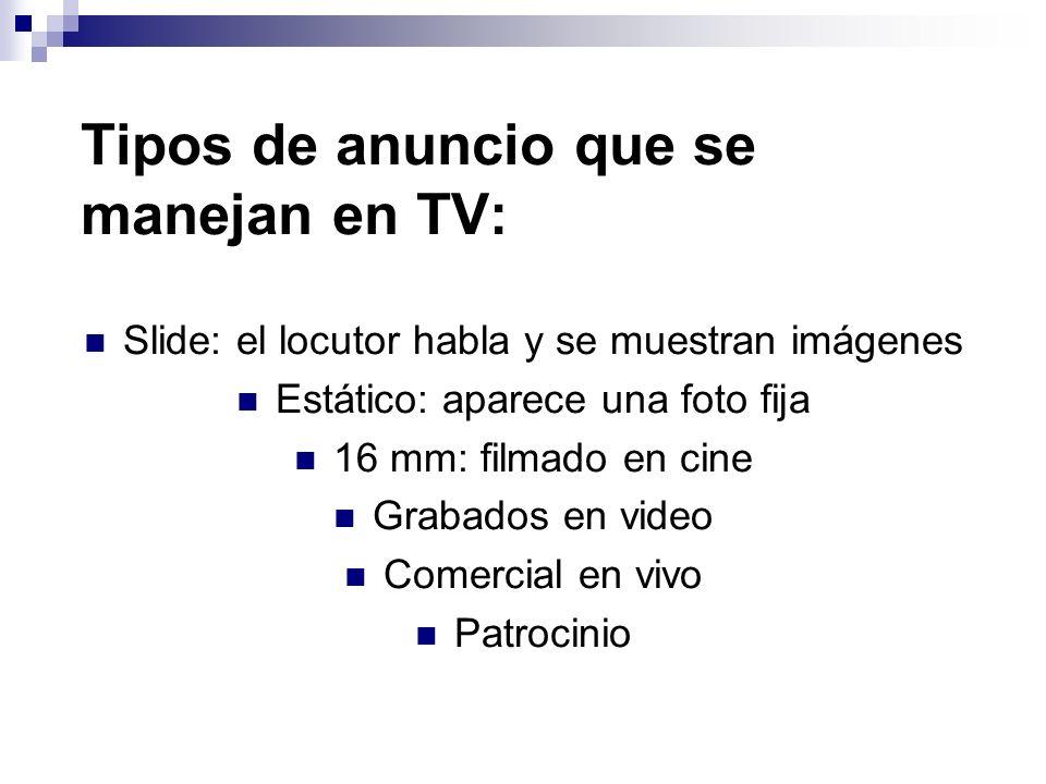 Tipos de anuncio que se manejan en TV: Slide: el locutor habla y se muestran imágenes Estático: aparece una foto fija 16 mm: filmado en cine Grabados