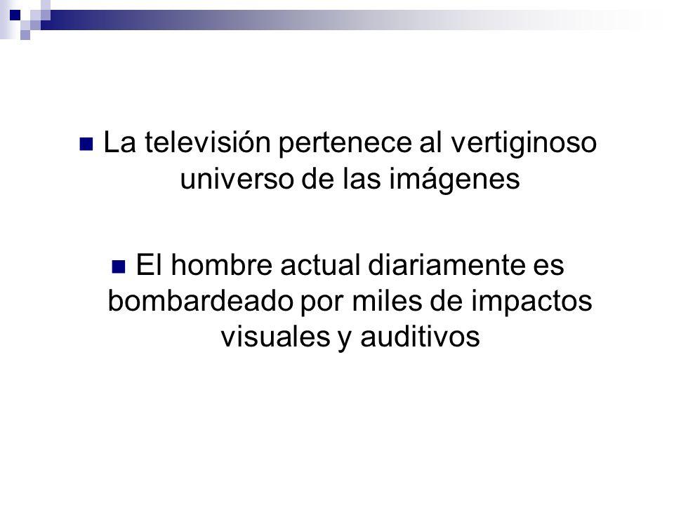 La televisión pertenece al vertiginoso universo de las imágenes El hombre actual diariamente es bombardeado por miles de impactos visuales y auditivos