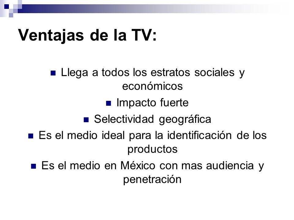 Ventajas de la TV: Llega a todos los estratos sociales y económicos Impacto fuerte Selectividad geográfica Es el medio ideal para la identificación de