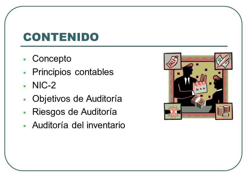 CONTENIDO Concepto Principios contables NIC-2 Objetivos de Auditoría Riesgos de Auditoría Auditoría del inventario