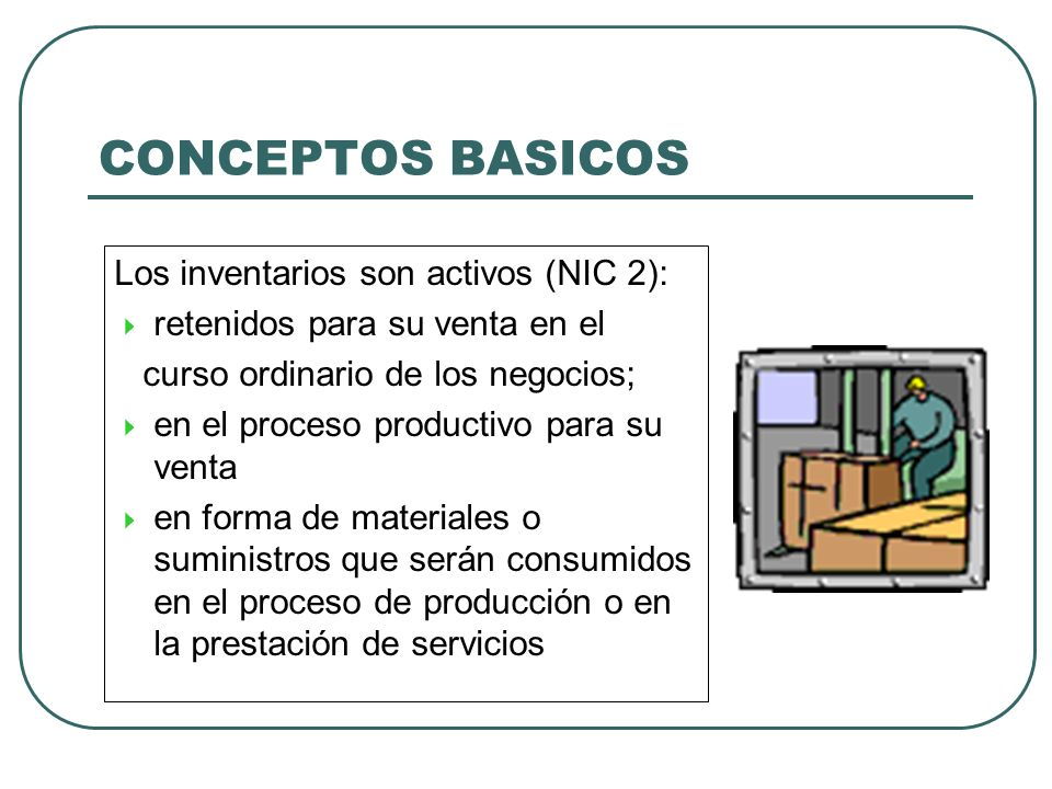 CONCEPTOS BASICOS Los inventarios son activos (NIC 2): retenidos para su venta en el curso ordinario de los negocios; en el proceso productivo para su