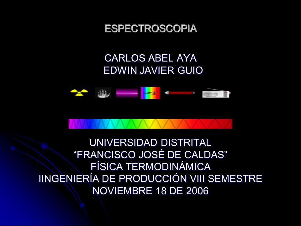 ESPECTROSCOPIA CARLOS ABEL AYA EDWIN JAVIER GUIO EDWIN JAVIER GUIO UNIVERSIDAD DISTRITAL FRANCISCO JOSÉ DE CALDAS FÍSICA TERMODINÁMICA IINGENIERÍA DE