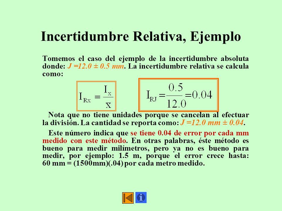 Incertidumbre Relativa, Ejemplo Tomemos el caso del ejemplo de la incertidumbre absoluta donde: J =12.0 ± 0.5 mm. La incertidumbre relativa se calcula