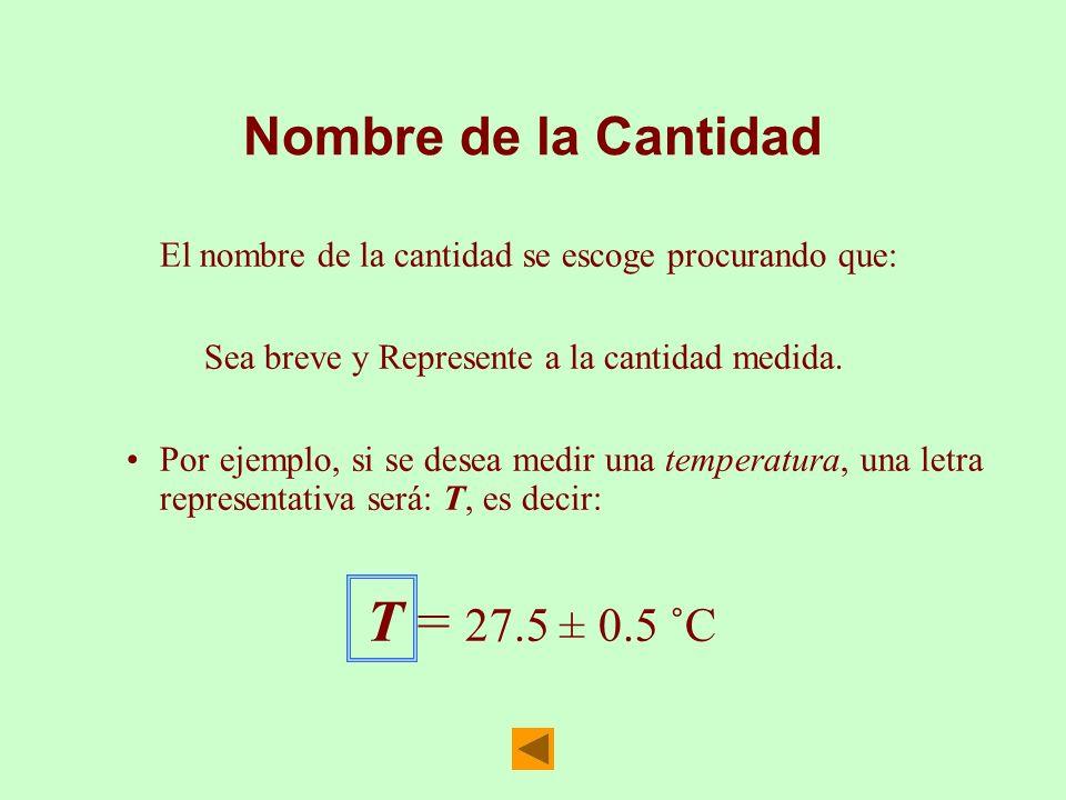 Nombre de la Cantidad El nombre de la cantidad se escoge procurando que: Sea breve y Represente a la cantidad medida. Por ejemplo, si se desea medir u