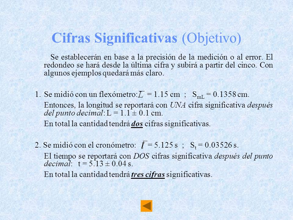 Cifras Significativas (Objetivo) Se establecerán en base a la precisión de la medición o al error. El redondeo se hará desde la última cifra y subirá
