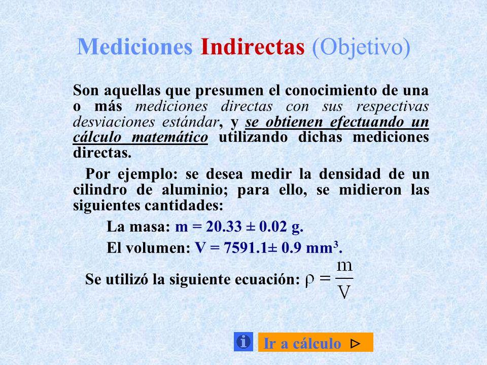 Mediciones Indirectas (Objetivo) Son aquellas que presumen el conocimiento de una o más mediciones directas con sus respectivas desviaciones estándar,
