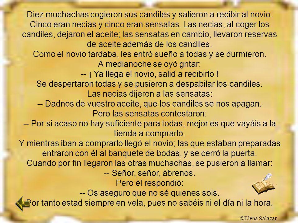 ©Elena Salazar Diez muchachas cogieron sus candiles y salieron a recibir al novio. Cinco eran necias y cinco eran sensatas. Las necias, al coger los c