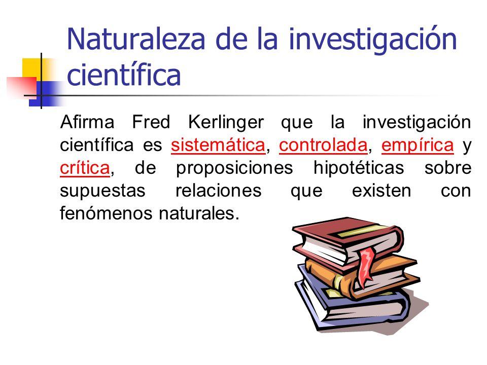Naturaleza de la investigación científica Afirma Fred Kerlinger que la investigación científica es sistemática, controlada, empírica y crítica, de pro