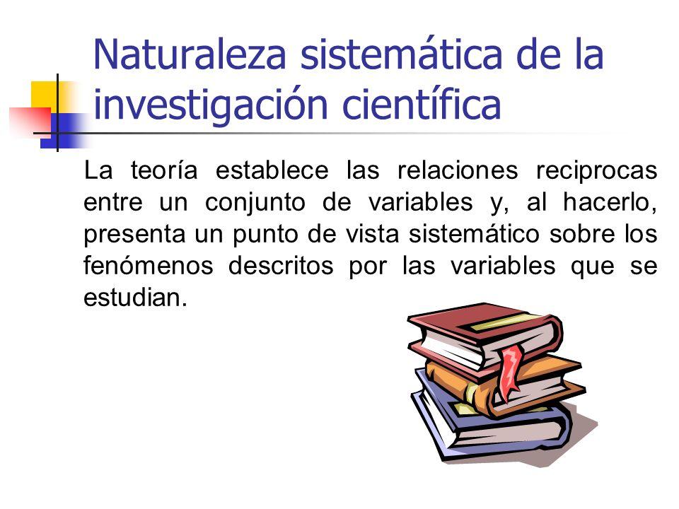 Naturaleza sistemática de la investigación científica La teoría establece las relaciones reciprocas entre un conjunto de variables y, al hacerlo, pres