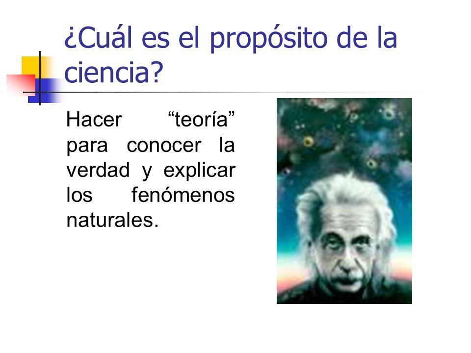 ¿Cuál es el propósito de la ciencia? Hacer teoría para conocer la verdad y explicar los fenómenos naturales.