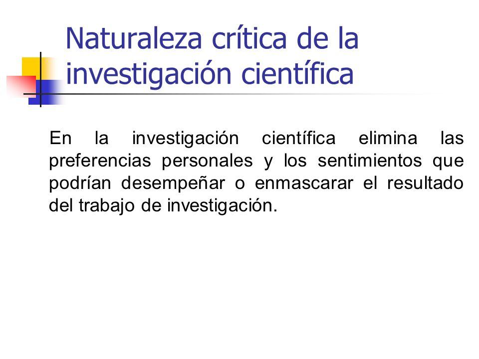 Naturaleza crítica de la investigación científica En la investigación científica elimina las preferencias personales y los sentimientos que podrían de