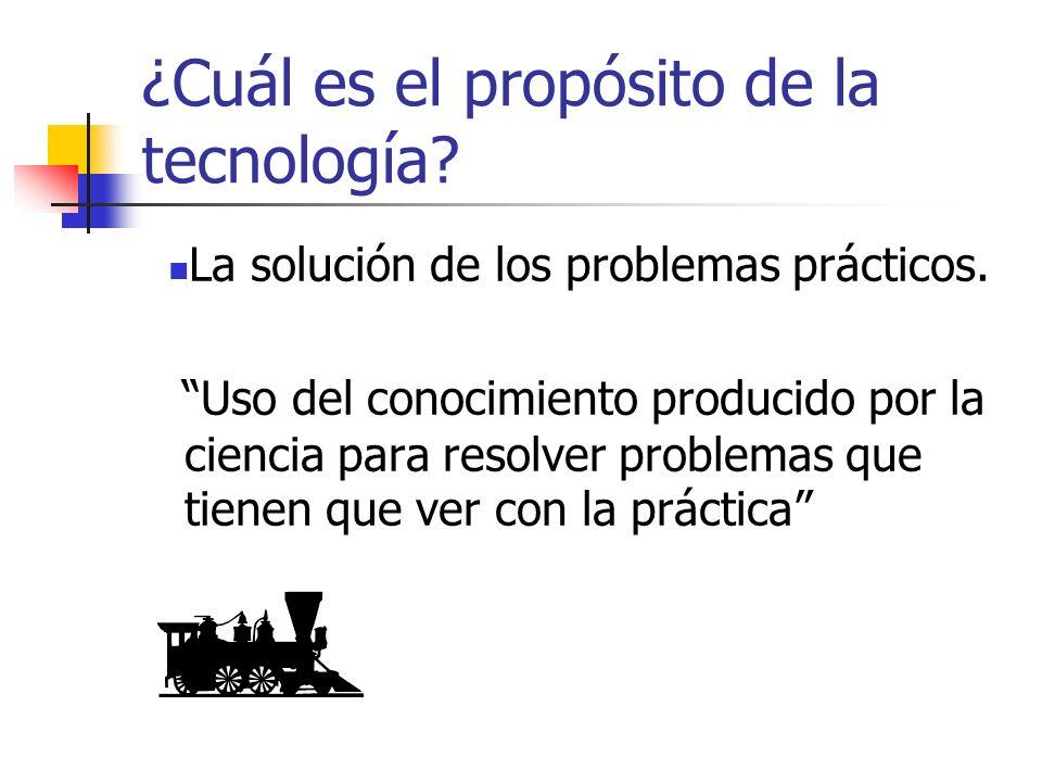 ¿Cuál es el propósito de la tecnología? La solución de los problemas prácticos. Uso del conocimiento producido por la ciencia para resolver problemas