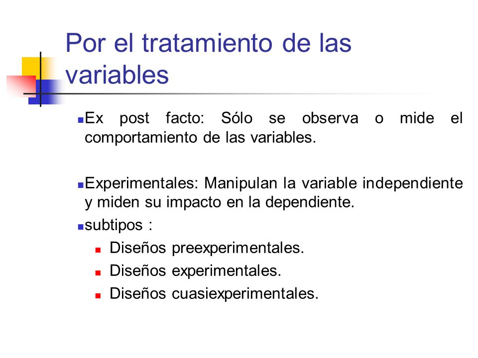 Por el tratamiento de las variables Ex post facto: Sólo se observa o mide el comportamiento de las variables. Experimentales: Manipulan la variable in