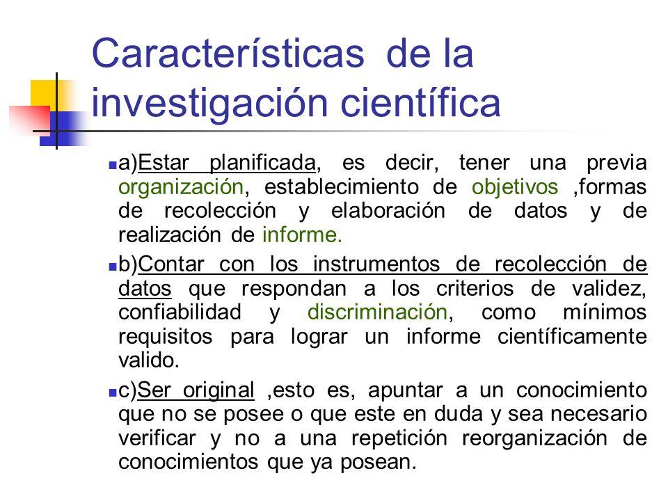 Características de la investigación científica a)Estar planificada, es decir, tener una previa organización, establecimiento de objetivos,formas de re