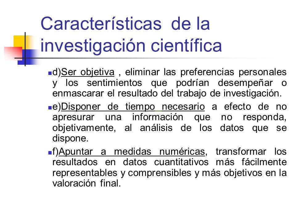 Características de la investigación científica d)Ser objetiva, eliminar las preferencias personales y los sentimientos que podrían desempeñar o enmasc