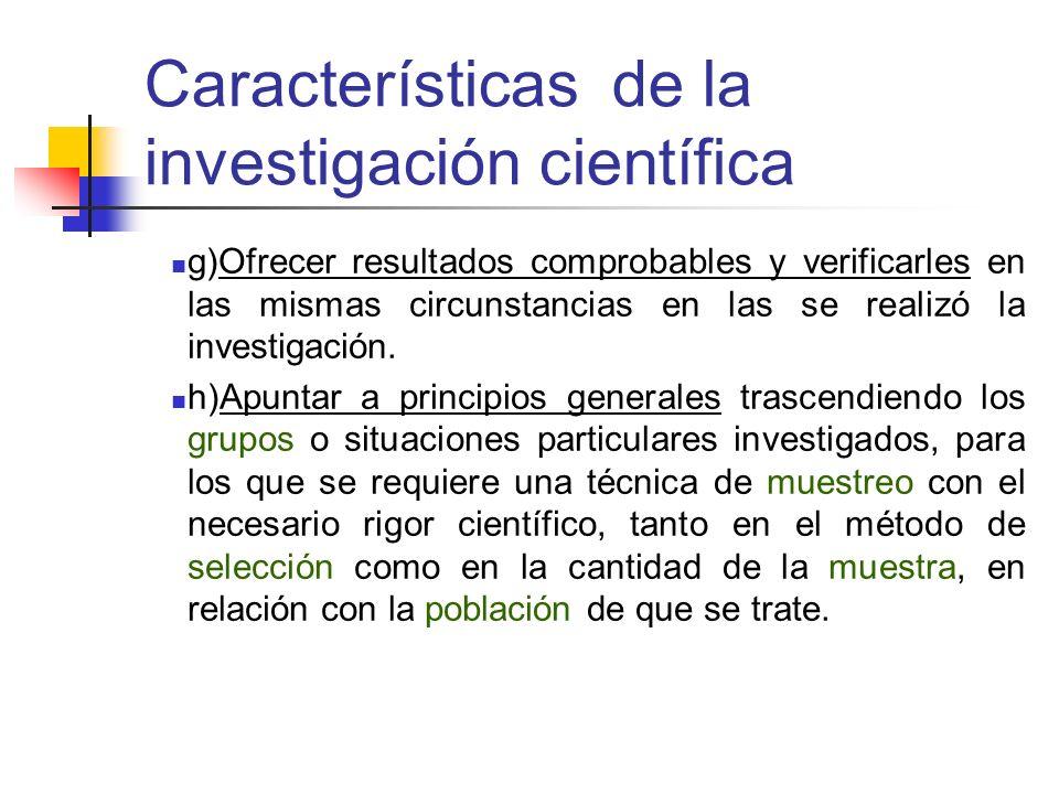 Características de la investigación científica g)Ofrecer resultados comprobables y verificarles en las mismas circunstancias en las se realizó la inve