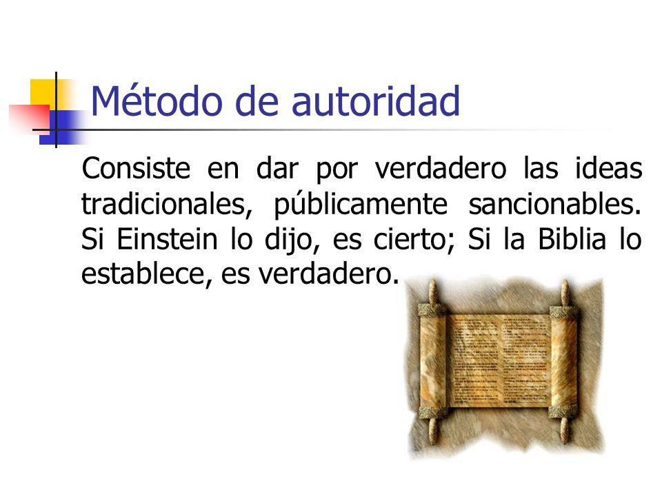 Método de autoridad Consiste en dar por verdadero las ideas tradicionales, públicamente sancionables. Si Einstein lo dijo, es cierto; Si la Biblia lo