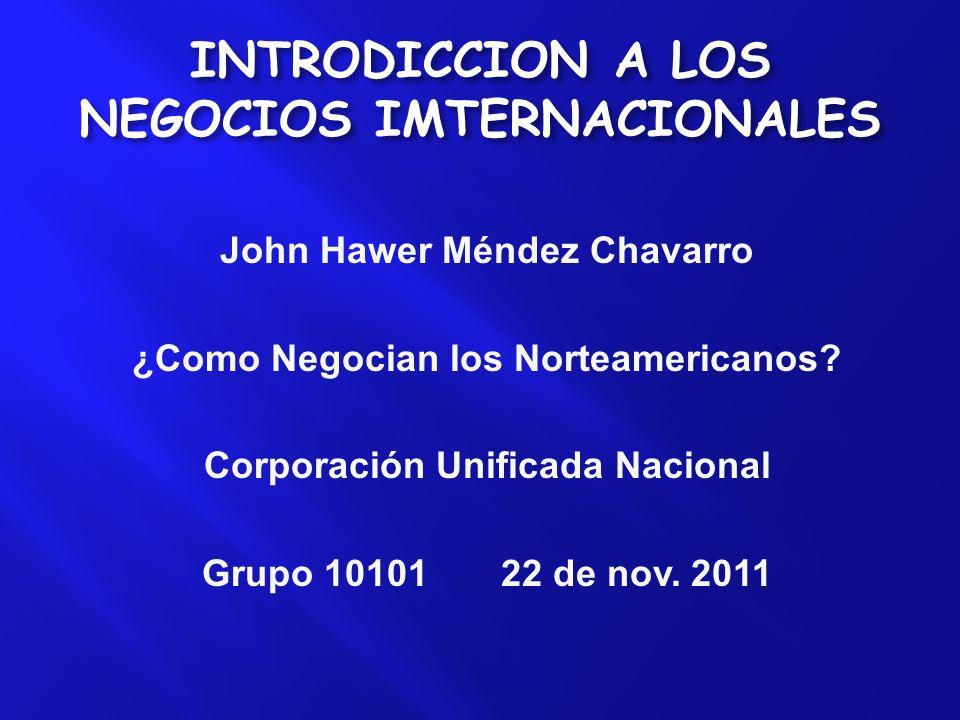 INTRODICCION A LOS NEGOCIOS IMTERNACIONALES John Hawer Méndez Chavarro ¿Como Negocian los Norteamericanos? Corporación Unificada Nacional Grupo 10101