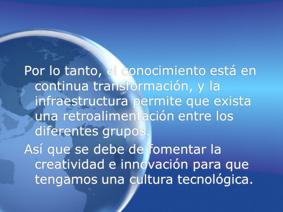 Por lo tanto, el conocimiento está en continua transformación, y la infraestructura permite que exista una retroalimentación entre los diferentes grupos.
