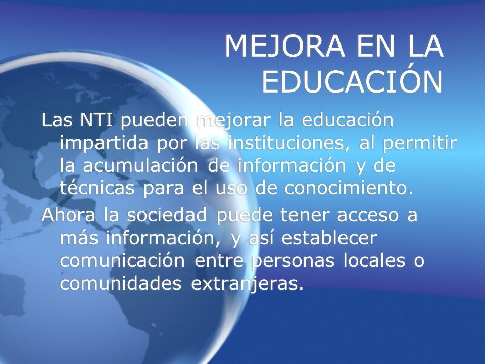MEJORA EN LA EDUCACIÓN Las NTI pueden mejorar la educación impartida por las instituciones, al permitir la acumulación de información y de técnicas para el uso de conocimiento.