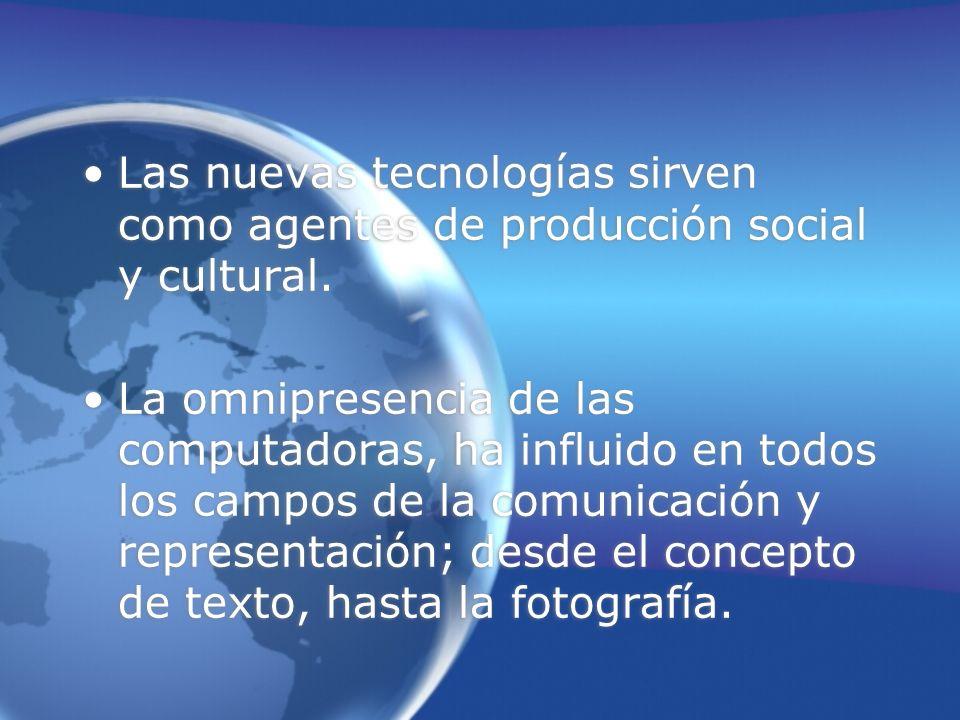 Las nuevas tecnologías sirven como agentes de producción social y cultural.