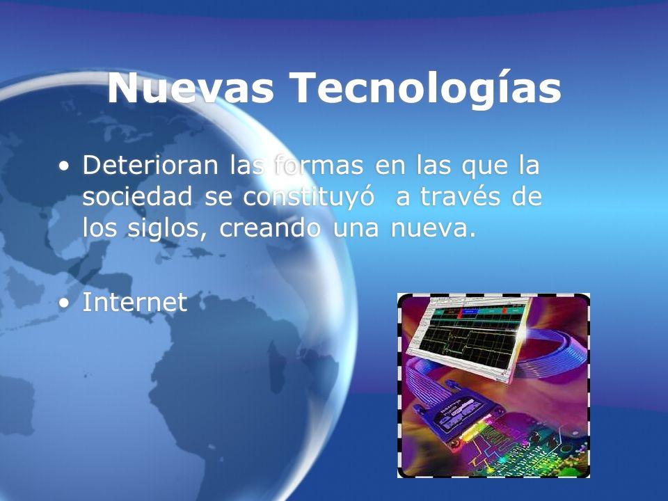 Nuevas Tecnologías Deterioran las formas en las que la sociedad se constituyó a través de los siglos, creando una nueva.