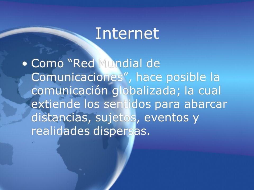 Como Red Mundial de Comunicaciones, hace posible la comunicación globalizada; la cual extiende los sentidos para abarcar distancias, sujetos, eventos y realidades dispersas.