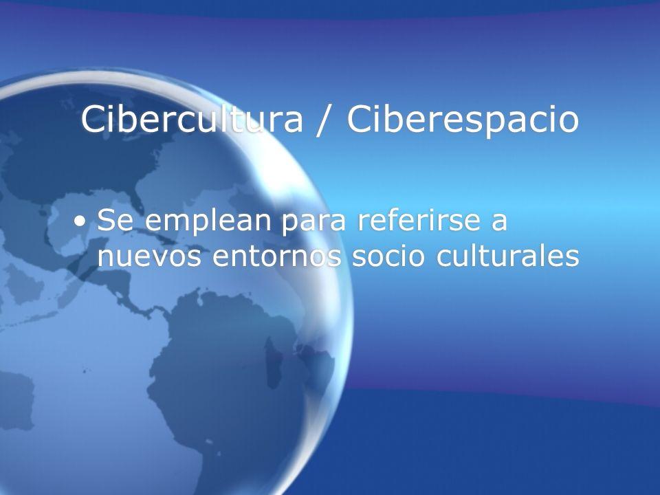 Cibercultura / Ciberespacio Se emplean para referirse a nuevos entornos socio culturales Se emplean para referirse a nuevos entornos socio culturales