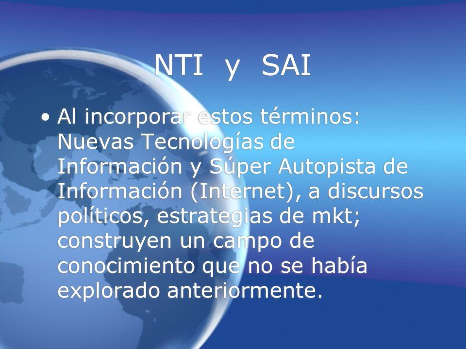 NTI y SAI Al incorporar estos términos: Nuevas Tecnologías de Información y Súper Autopista de Información (Internet), a discursos políticos, estrategias de mkt; construyen un campo de conocimiento que no se había explorado anteriormente.