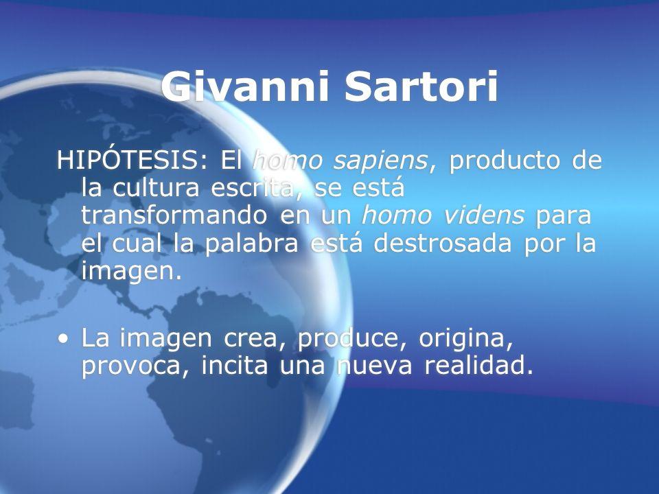 Givanni Sartori HIPÓTESIS: El homo sapiens, producto de la cultura escrita, se está transformando en un homo videns para el cual la palabra está destrosada por la imagen.