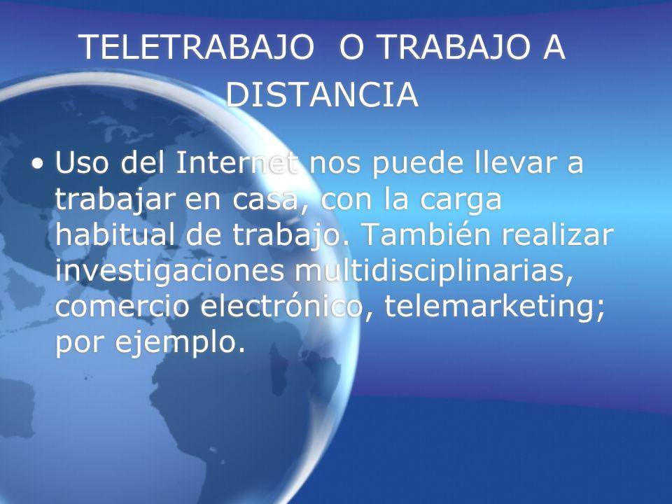 TELETRABAJO O TRABAJO A DISTANCIA Uso del Internet nos puede llevar a trabajar en casa, con la carga habitual de trabajo.