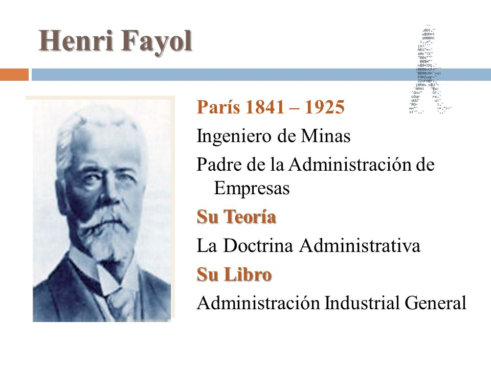Henri Fayol París 1841 – 1925 Ingeniero de Minas Padre de la Administración de Empresas Su Teoría La Doctrina Administrativa Su Libro Administración I