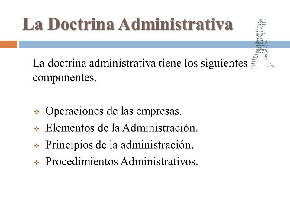 La Doctrina Administrativa La doctrina administrativa tiene los siguientes componentes. Operaciones de las empresas. Elementos de la Administración. P
