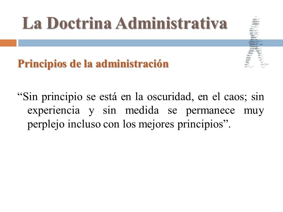 La Doctrina Administrativa Principios de la administración Sin principio se está en la oscuridad, en el caos; sin experiencia y sin medida se permanec
