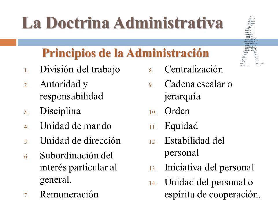 La Doctrina Administrativa 1. División del trabajo 2. Autoridad y responsabilidad 3. Disciplina 4. Unidad de mando 5. Unidad de dirección 6. Subordina
